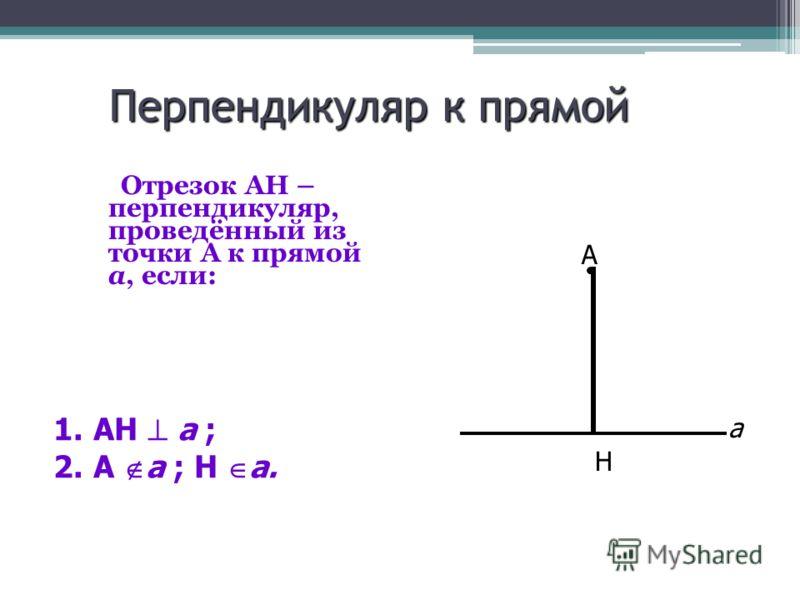 Перпендикуляр к прямой Отрезок АН – перпендикуляр, проведённый из точки А к прямой а, если: Н А а 1.АН а ; 2.А а ; Н а.
