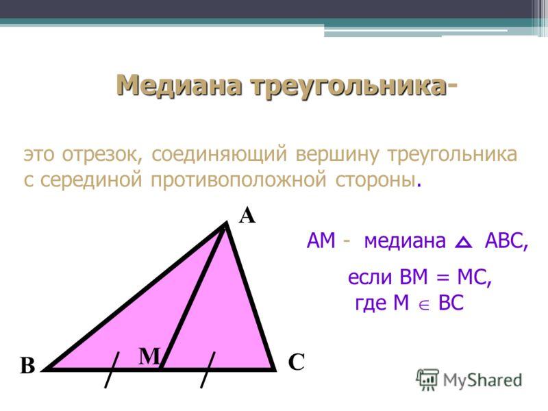 Медиана треугольника Медиана треугольника- это отрезок, соединяющий вершину треугольника с серединой противоположной стороны. АМ - медианаАВС, если ВМ = МС, где М ВС А В С М