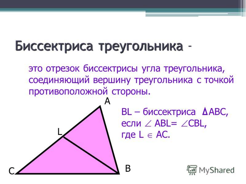 Биссектриса треугольника Биссектриса треугольника - это отрезок биссектрисы угла треугольника, соединяющий вершину треугольника с точкой противоположной стороны. BL – биссектриса АВС, если АВL= CBL, где L AC. L B A C