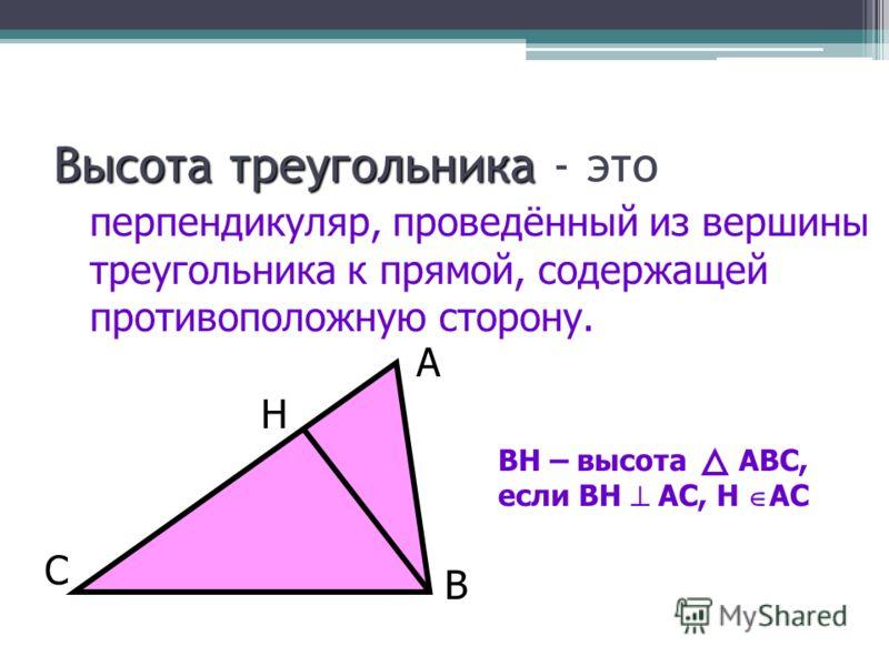 Высота треугольника Высота треугольника - это перпендикуляр, проведённый из вершины треугольника к прямой, содержащей противоположную сторону. ВН – высота АВС, если ВН АС, Н АС В А С Н