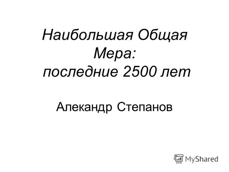 Наибольшая Общая Мера: последние 2500 лет Алекандр Степанов