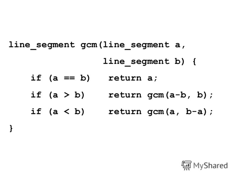 line_segment gcm(line_segment a, line_segment b) { if (a == b) return a; if (a > b) return gcm(a-b, b); if (a < b) return gcm(a, b-a); }