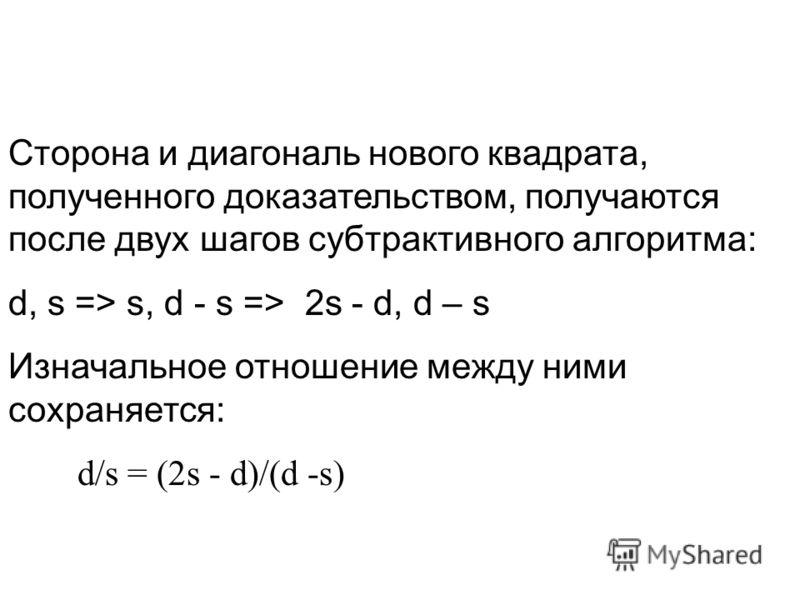 Сторона и диагональ нового квадрата, полученного доказательством, получаются после двух шагов субтрактивного алгоритма: d, s => s, d - s => 2s - d, d – s Изначальное отношение между ними сохраняется: d/s = (2s - d)/(d -s)