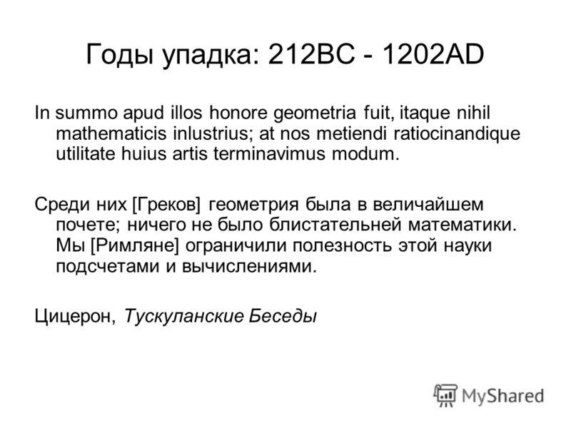 Годы упадка: 212BC - 1202AD In summo apud illos honore geometria fuit, itaque nihil mathematicis inlustrius; at nos metiendi ratiocinandique utilitate huius artis terminavimus modum. Среди них [Греков] геометрия была в величайшем почете; ничего не бы