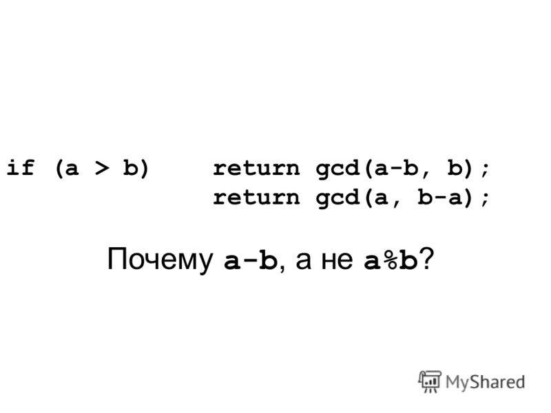 if (a > b) return gcd(a-b, b); return gcd(a, b-a); Почему a-b, а не a%b ?