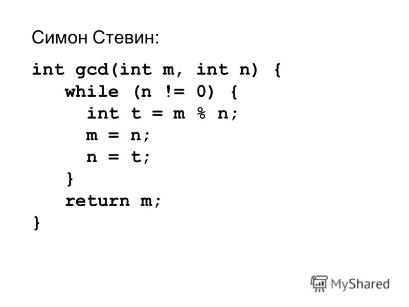 Симон Стевин: int gcd(int m, int n) { while (n != 0) { int t = m % n; m = n; n = t; } return m; }