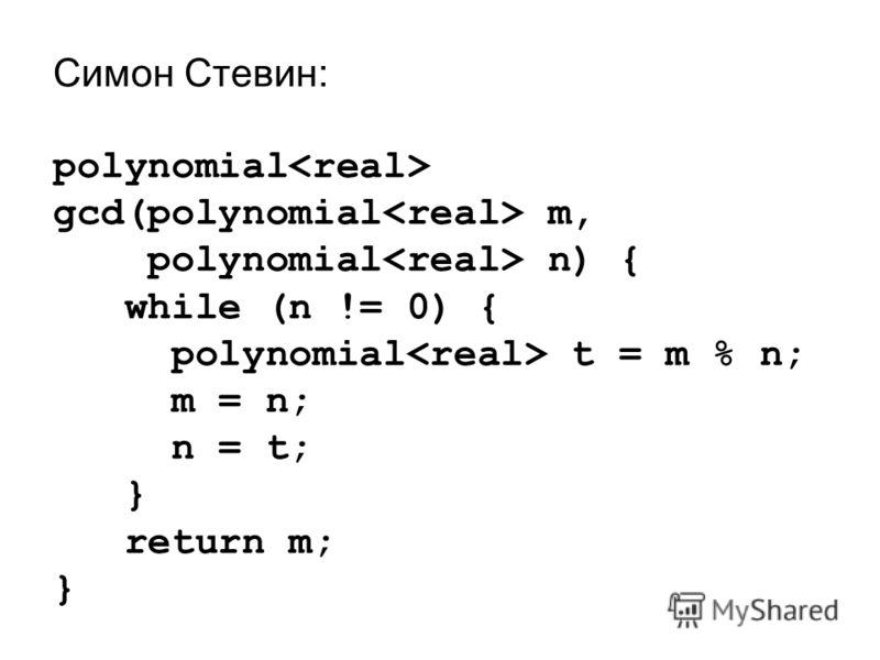 Симон Стевин: polynomial gcd(polynomial m, polynomial n) { while (n != 0) { polynomial t = m % n; m = n; n = t; } return m; }