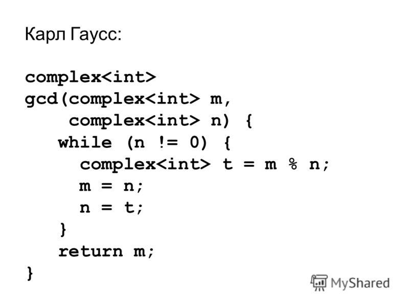 Карл Гаусс: complex gcd(complex m, complex n) { while (n != 0) { complex t = m % n; m = n; n = t; } return m; }