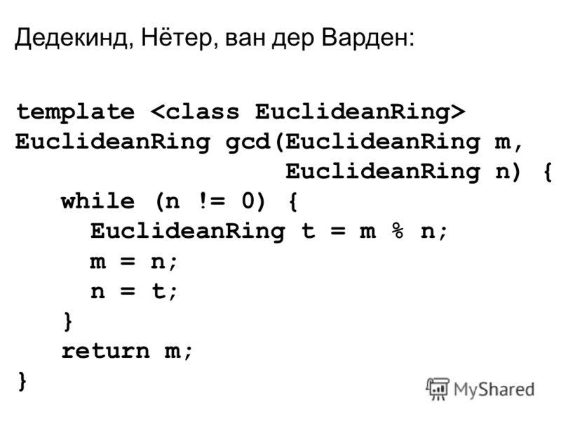 Дедекинд, Нётер, ван дер Варден: template EuclideanRing gcd(EuclideanRing m, EuclideanRing n) { while (n != 0) { EuclideanRing t = m % n; m = n; n = t; } return m; }