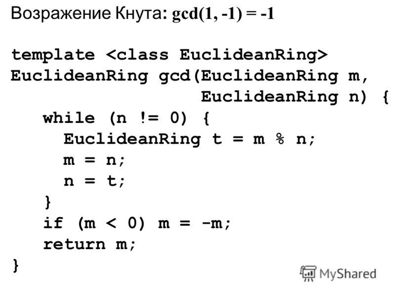 Возражение Кнута: gcd(1, -1) = -1 template EuclideanRing gcd(EuclideanRing m, EuclideanRing n) { while (n != 0) { EuclideanRing t = m % n; m = n; n = t; } if (m < 0) m = -m; return m; }