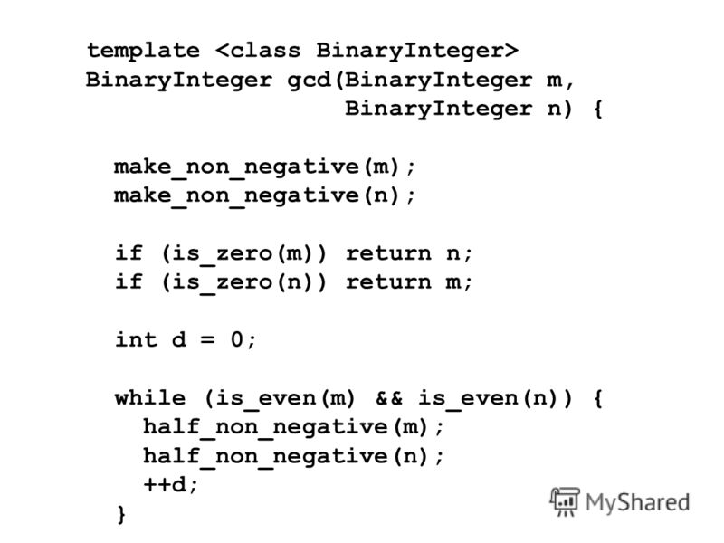 template BinaryInteger gcd(BinaryInteger m, BinaryInteger n) { make_non_negative(m); make_non_negative(n); if (is_zero(m)) return n; if (is_zero(n)) return m; int d = 0; while (is_even(m) && is_even(n)) { half_non_negative(m); half_non_negative(n); +
