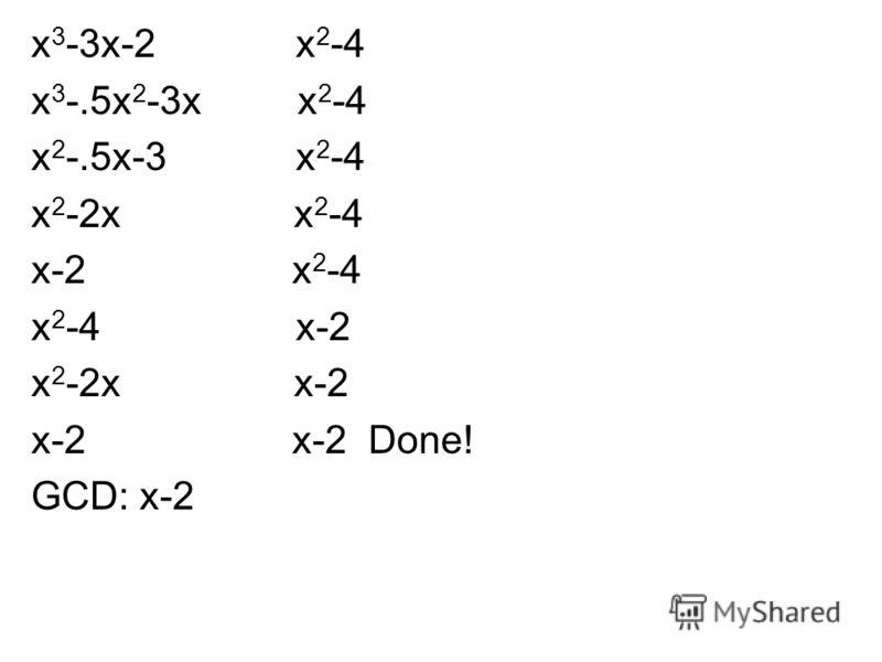 x 3 -3x-2 x 2 -4 x 3 -.5x 2 -3x x 2 -4 x 2 -.5x-3 x 2 -4 x 2 -2x x 2 -4 x-2 x 2 -4 x 2 -4 x-2 x 2 -2x x-2 x-2 x-2 Done! GCD: x-2
