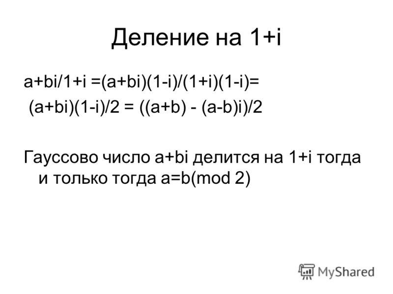 Деление на 1+i a+bi/1+i =(a+bi)(1-i)/(1+i)(1-i)= (a+bi)(1-i)/2 = ((a+b) - (a-b)i)/2 Гауссово число a+bi делится на 1+i тогда и только тогда a=b(mod 2)