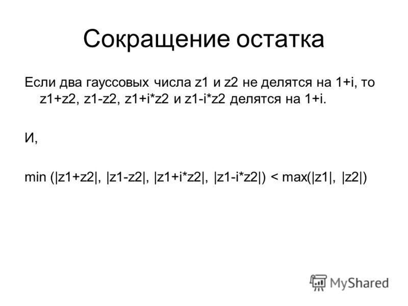 Сокращение остатка Если два гауссовых числа z1 и z2 не делятся на 1+i, то z1+z2, z1-z2, z1+i*z2 и z1-i*z2 делятся на 1+i. И, min (|z1+z2|, |z1-z2|, |z1+i*z2|, |z1-i*z2|) < max(|z1|, |z2|)