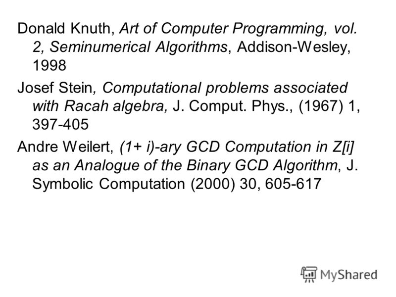 Donald Knuth, Art of Computer Programming, vol. 2, Seminumerical Algorithms, Addison-Wesley, 1998 Josef Stein, Computational problems associated with Racah algebra, J. Comput. Phys., (1967) 1, 397-405 Andre Weilert, (1+ i)-ary GCD Computation in Z[i]