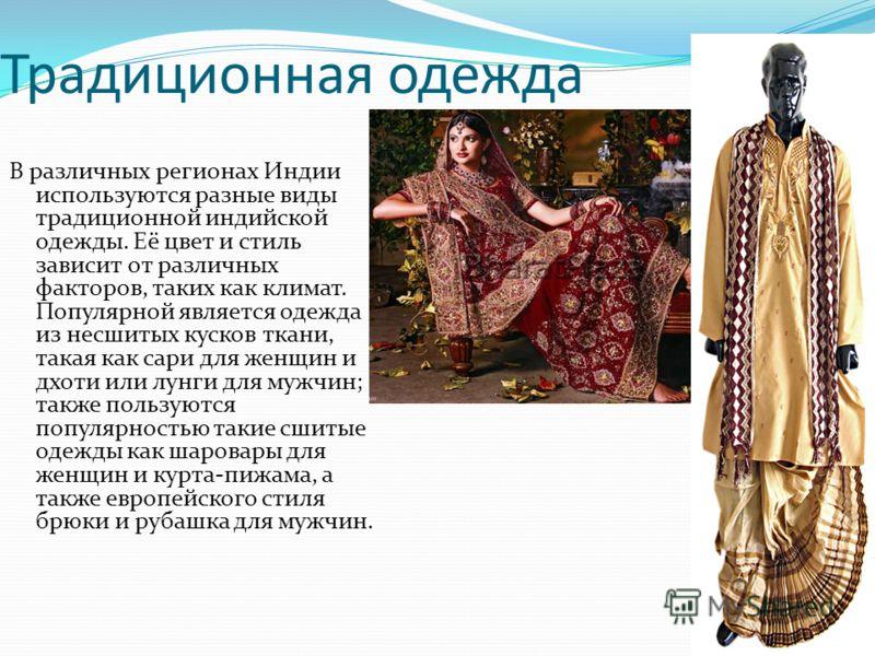 Традиционная одежда В различных регионах Индии используются разные виды традиционной индийской одежды. Её цвет и стиль зависит от различных факторов, таких как климат. Популярной является одежда из несшитых кусков ткани, такая как сари для женщин и д