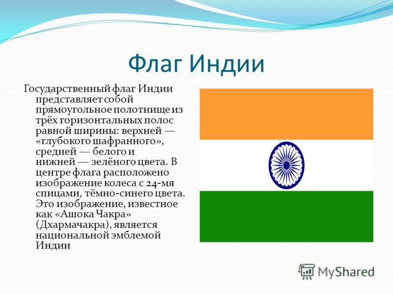 Флаг Индии Государственный флаг Индии представляет собой прямоугольное полотнище из трёх горизонтальных полос равной ширины: верхней «глубокого шафранного», средней белого и нижней зелёного цвета. В центре флага расположено изображение колеса с 24-мя