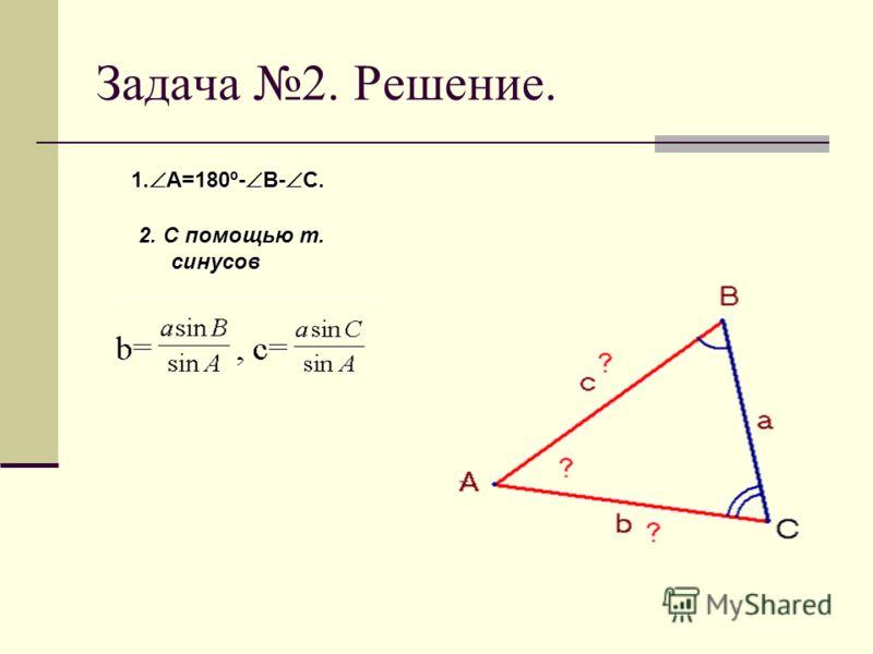 Задача 2. Решить треугольник по стороне и прилежащим к ней углам Дано: АВС, а, В, С Найти:b, c, A