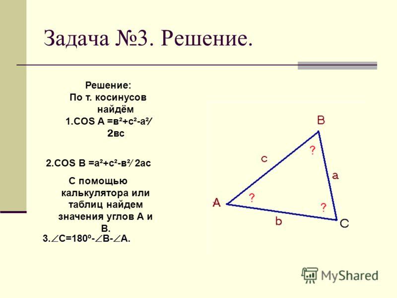 Задача 3 Решить треугольник по трём сторонам Дано: АВС, а, b, c, Найти: A, В, С