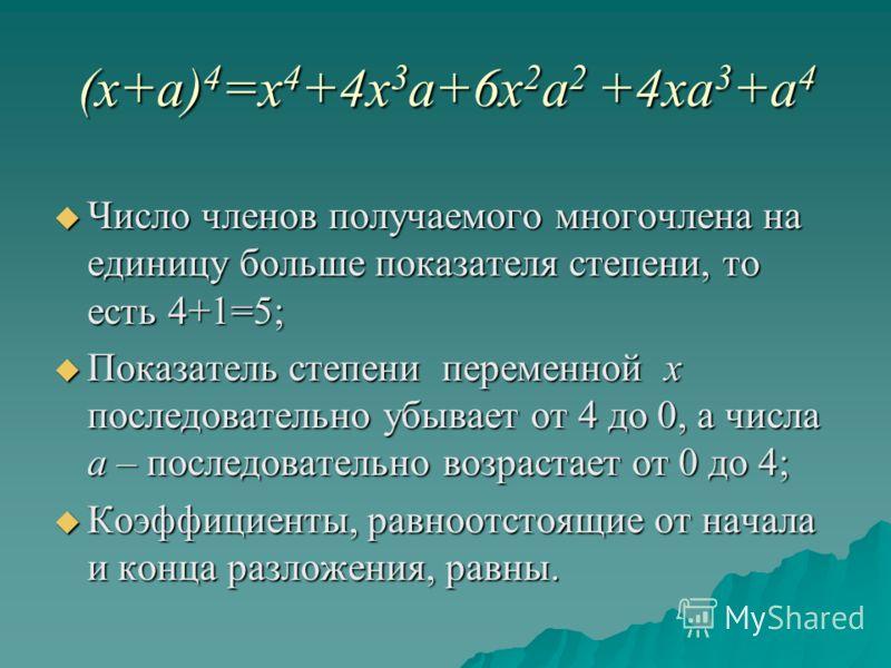 (x+a) 4 =x 4 +4x 3 a+6x 2 a 2 +4xa 3 +a 4 Число членов получаемого многочлена на единицу больше показателя степени, то есть 4+1=5; Число членов получаемого многочлена на единицу больше показателя степени, то есть 4+1=5; Показатель степени переменной