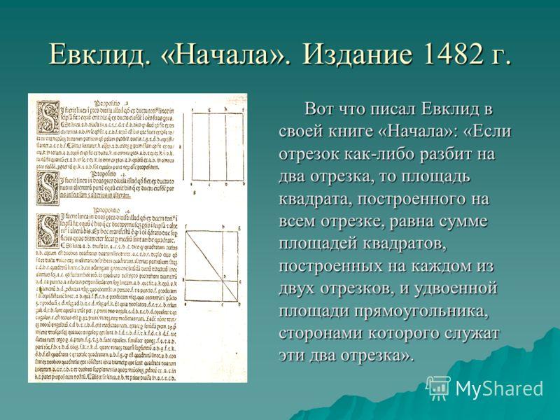 Евклид. «Начала». Издание 1482 г. Вот что писал Евклид в своей книге «Начала»: «Если отрезок как-либо разбит на два отрезка, то площадь квадрата, построенного на всем отрезке, равна сумме площадей квадратов, построенных на каждом из двух отрезков, и