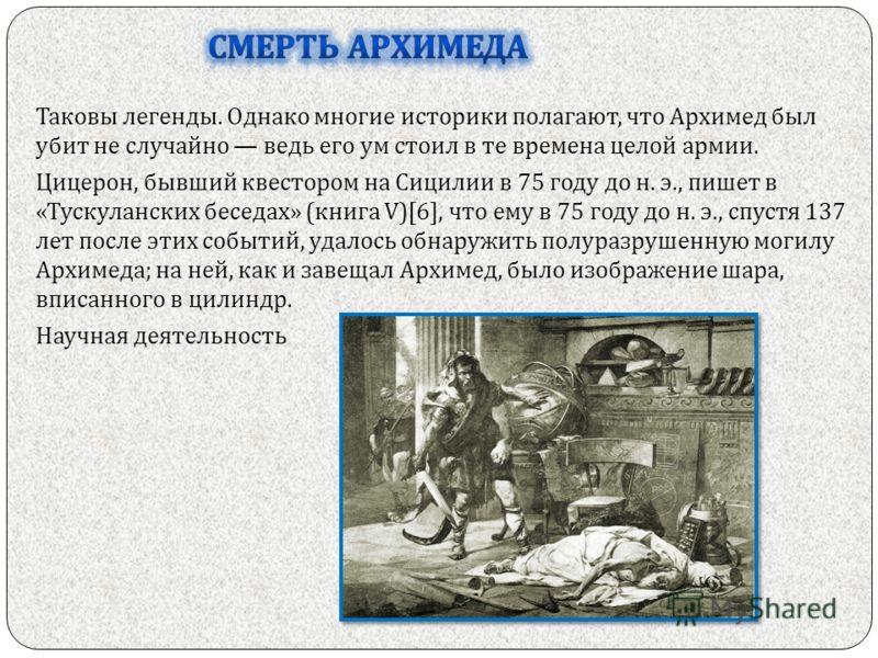 Таковы легенды. Однако многие историки полагают, что Архимед был убит не случайно ведь его ум стоил в те времена целой армии. Цицерон, бывший квестором на Сицилии в 75 году до н. э., пишет в « Тускуланских беседах » ( книга V)[6], что ему в 75 году д