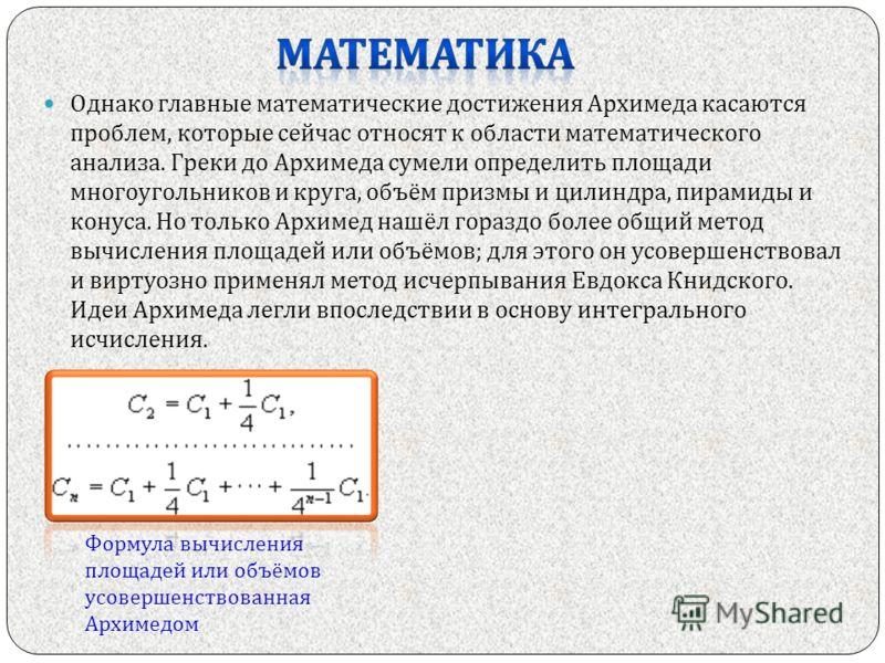 Однако главные математические достижения Архимеда касаются проблем, которые сейчас относят к области математического анализа. Греки до Архимеда сумели определить площади многоугольников и круга, объём призмы и цилиндра, пирамиды и конуса. Но только А