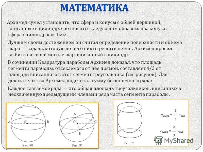 Архимед сумел установить, что сфера и конусы с общей вершиной, вписанные в цилиндр, соотносятся следующим образом : два конуса : сфера : цилиндр как 1:2:3. Лучшим своим достижением он считал определение поверхности и объёма шара задача, которую до не