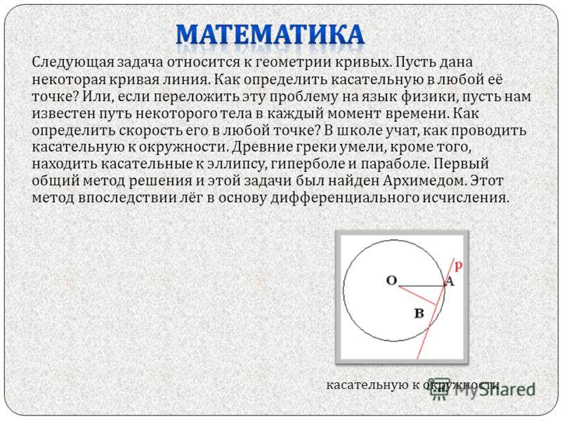 Следующая задача относится к геометрии кривых. Пусть дана некоторая кривая линия. Как определить касательную в любой её точке ? Или, если переложить эту проблему на язык физики, пусть нам известен путь некоторого тела в каждый момент времени. Как опр