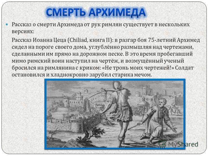 Рассказ о смерти Архимеда от рук римлян существует в нескольких версиях : Рассказ Иоанна Цеца (Chiliad, книга II): в разгар боя 75- летний Архимед сидел на пороге своего дома, углублённо размышляя над чертежами, сделанными им прямо на дорожном песке.