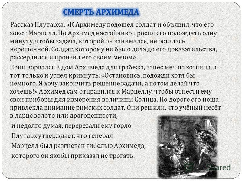 Рассказ Плутарха : « К Архимеду подошёл солдат и объявил, что его зовёт Марцелл. Но Архимед настойчиво просил его подождать одну минуту, чтобы задача, которой он занимался, не осталась нерешённой. Солдат, которому не было дела до его доказательства,