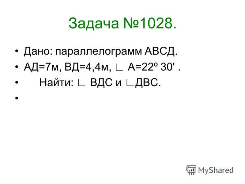 Задача 1028. Дано: параллелограмм АВСД. АД=7м, ВД=4,4м, А=22º 30'. Найти: ВДС и ДВС.