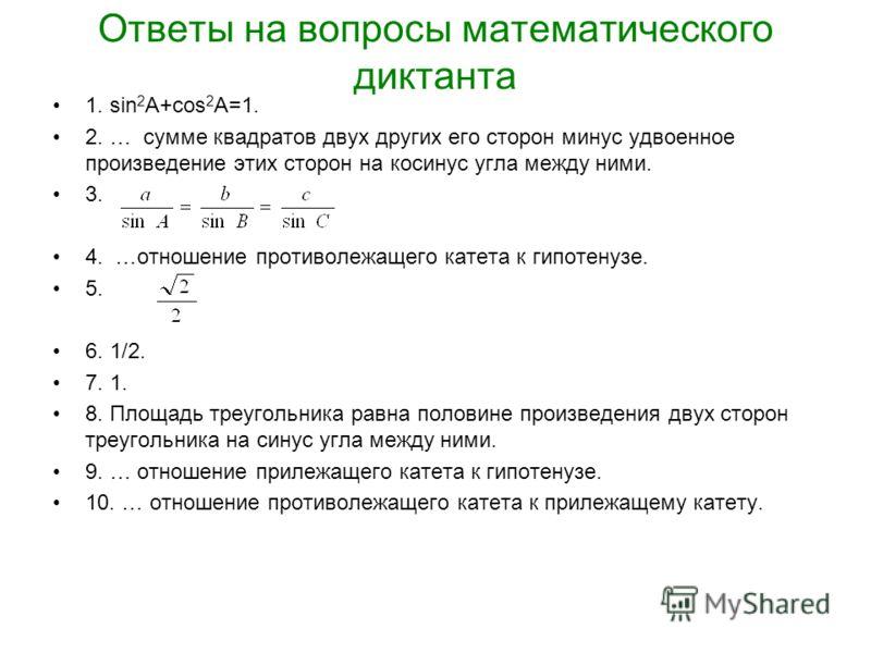 Ответы на вопросы математического диктанта 1. sin 2 A+cos 2 A=1. 2. … сумме квадратов двух других его сторон минус удвоенное произведение этих сторон на косинус угла между ними. 3. 4. …отношение противолежащего катета к гипотенузе. 5. 6. 1/2. 7. 1. 8
