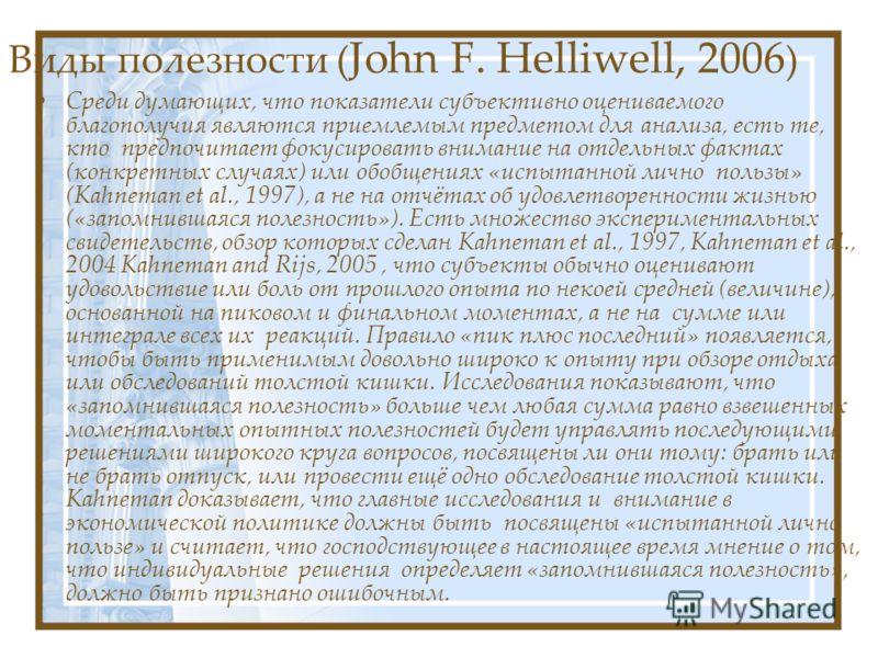 Виды полезности ( John F. Helliwell, 2006 ) Cреди думающих, что показатели субъективно оцениваемого благополучия являются приемлемым предметом для анализа, есть те, кто предпочитает фокусировать внимание на отдельных фактах (конкретных случаях) или о