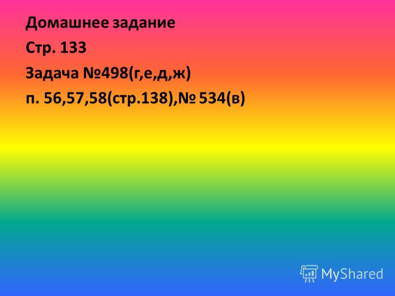 Домашнее задание Стр. 133 Задача 498(г,е,д,ж) п. 56,57,58(стр.138), 534(в)
