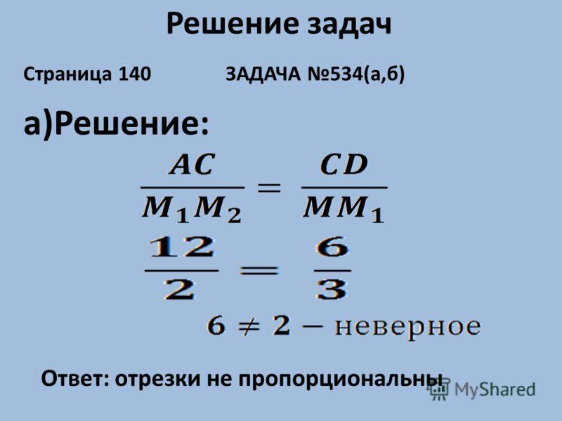 Решение задач Страница 140 ЗАДАЧА 534(а,б) а)Решение: Ответ: отрезки не пропорциональны
