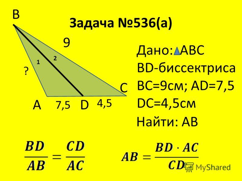 Задача 536(а) В А С 1 2 D Дано: АВС ВD-биссектриса ВС=9см; AD=7,5 DC=4,5см Найти: АВ 9 7,5 4,5 ?