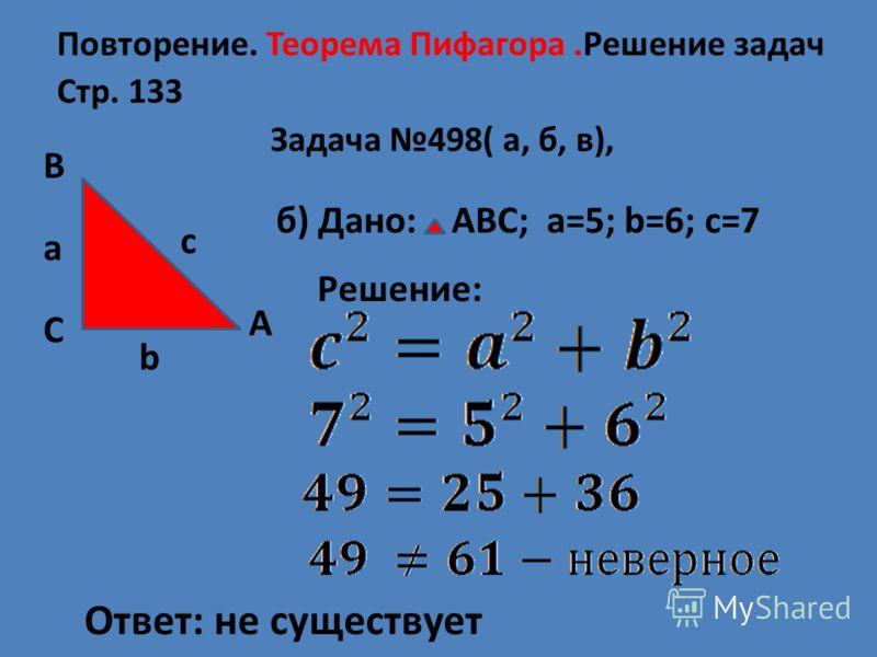 Повторение. Теорема Пифагора.Решение задач Стр. 133 Задача 498( а, б, в), А В С c a b б) Дано: АВС; а=5; b=6; с=7 Решение: Ответ: не существует