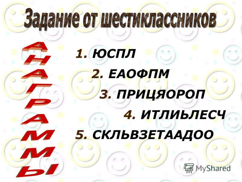 1. ЮСПЛ 2. ЕАОФПМ 3. ПРИЦЯОРОП 4. ИТЛИЬЛЕСЧ 5. СКЛЬВЗЕТААДОО