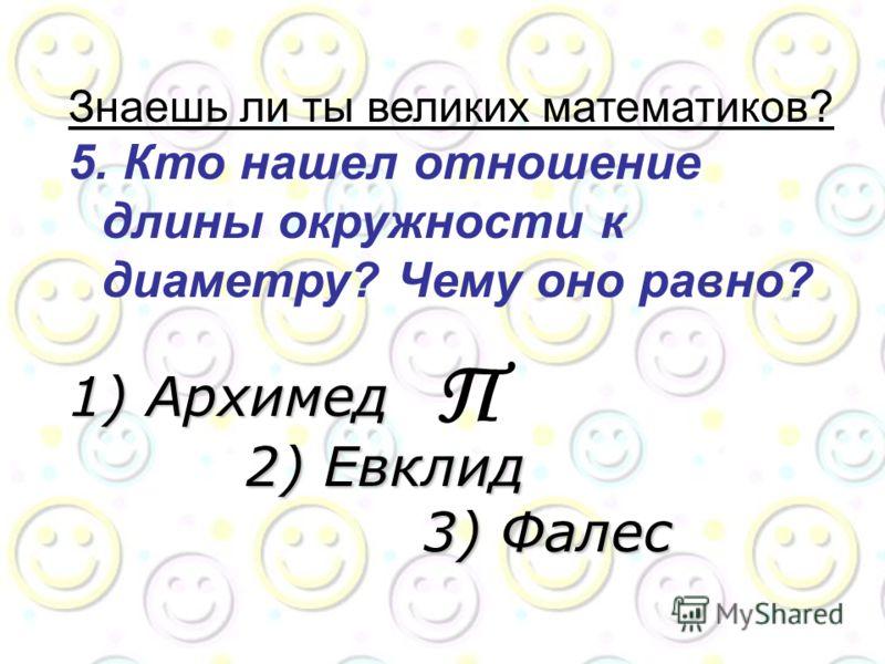 Знаешь ли ты великих математиков? 5. Кто нашел отношение длины окружности к диаметру? Чему оно равно? 1) Архимед 2) Евклид 3) Фалес П