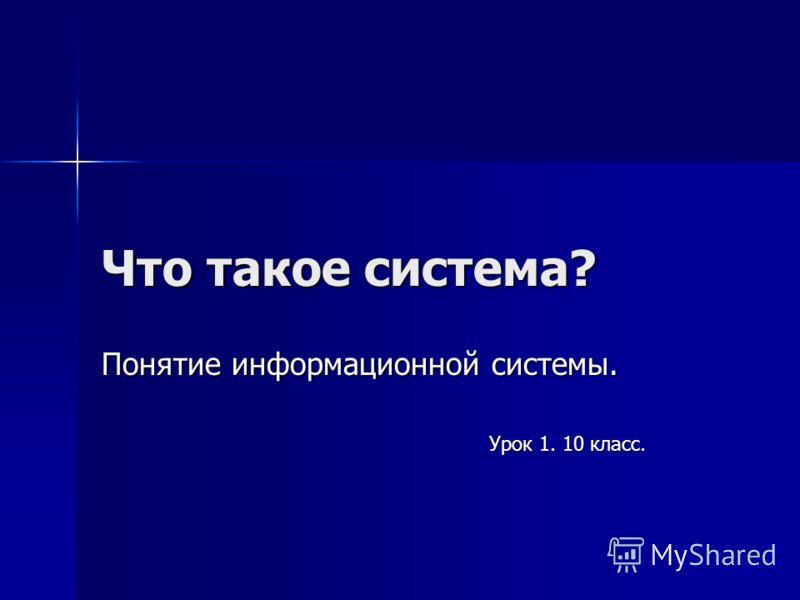 Что такое система? Понятие информационной системы. Урок 1. 10 класс.