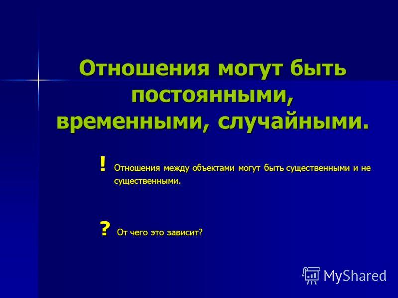 Отношения могут быть постоянными, временными, случайными. ! Отношения между объектами могут быть существенными и не существенными. ? От чего это зависит?