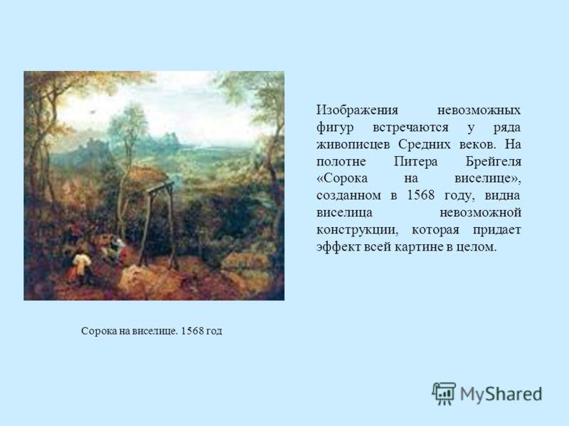 Изображения невозможных фигур встречаются у ряда живописцев Средних веков. На полотне Питера Брейгеля «Сорока на виселице», созданном в 1568 году, видна виселица невозможной конструкции, которая придает эффект всей картине в целом. Сорока на виселице