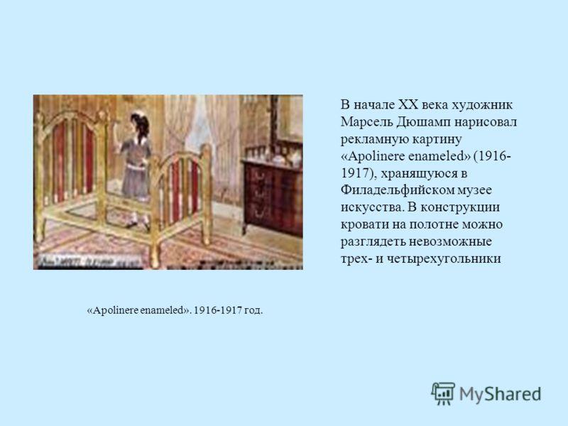 В начале XX века художник Марсель Дюшамп нарисовал рекламную картину «Apolinere enameled» (1916- 1917), хранящуюся в Филадельфийском музее искусства. В конструкции кровати на полотне можно разглядеть невозможные трех- и четырехугольники «Apolinere en