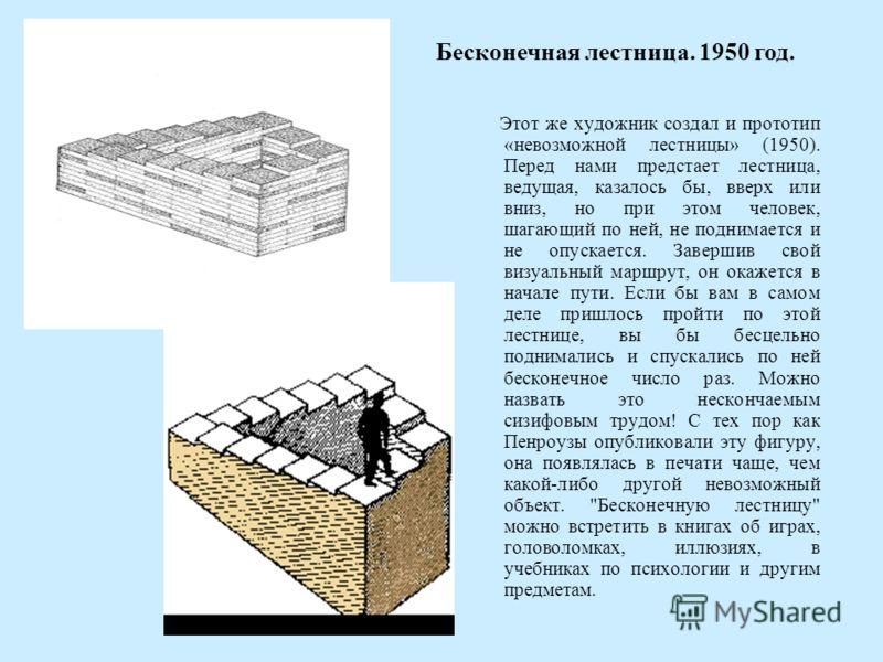 Этот же художник создал и прототип «невозможной лестницы» (1950). Перед нами предстает лестница, ведущая, казалось бы, вверх или вниз, но при этом человек, шагающий по ней, не поднимается и не опускается. Завершив свой визуальный маршрут, он окажется