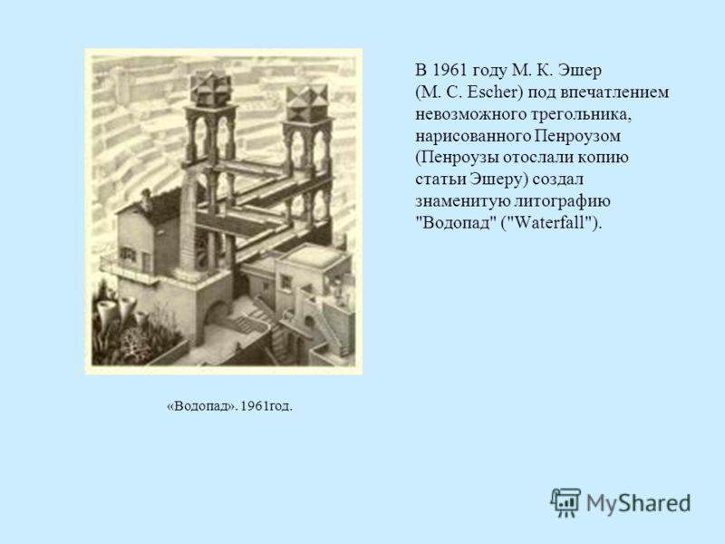 В 1961 году М. К. Эшер (M. C. Escher) под впечатлением невозможного трегольника, нарисованного Пенроузом (Пенроузы отослали копию статьи Эшеру) создал знаменитую литографию Водопад (Waterfall). «Водопад». 1961год.