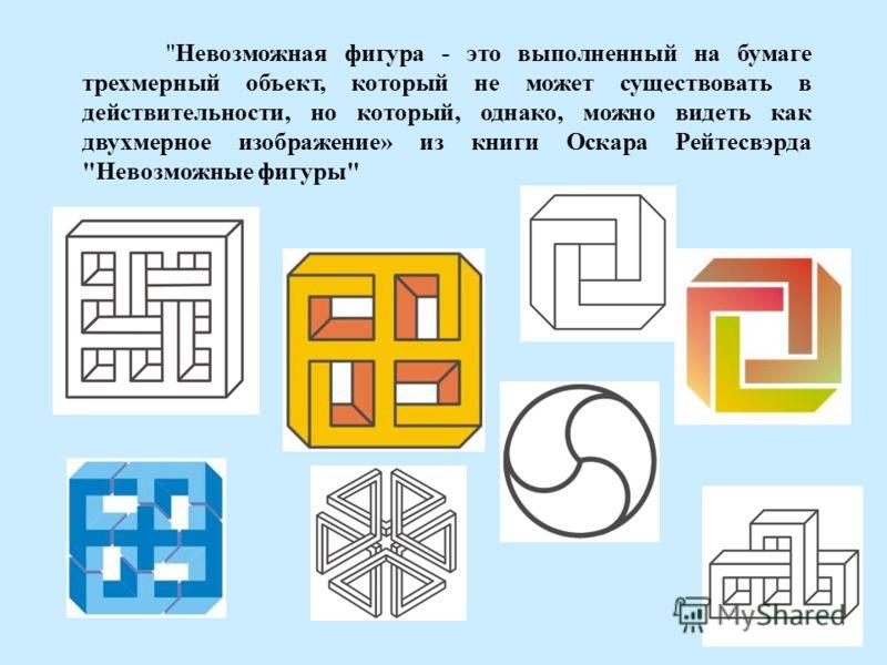Невозможная фигура - это выполненный на бумаге трехмерный объект, который не может существовать в действительности, но который, однако, можно видеть как двухмерное изображение» из книги Оскара Рейтесвэрда Невозможные фигуры