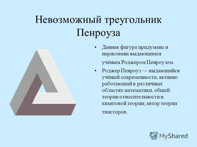 Невозможный треугольник Пенроуза Данная фигура придумана и нарисована выдающимся учёным Роджером Пенроузом. Роджер Пенроуз выдающийся учёный современности, активно работающий в различных областях математики, общей теории относительности и квантовой т