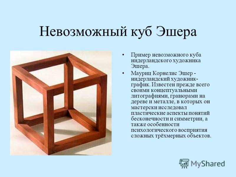 Невозможный куб Эшера Пример невозможного куба нидерландского художника Эшера. Мауриц Корнелис Эшер - нидерландский художник- график. Известен прежде всего своими концептуальными литографиями, гравюрами на дереве и металле, в которых он мастерски исс