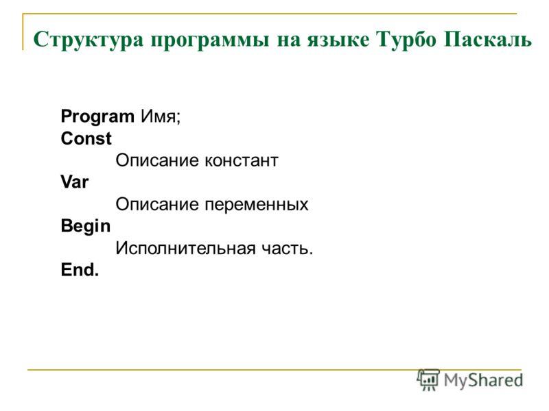 Структура программы на языке Турбо Паскаль Program Имя; Const Описание констант Var Описание переменных Begin Исполнительная часть. End.